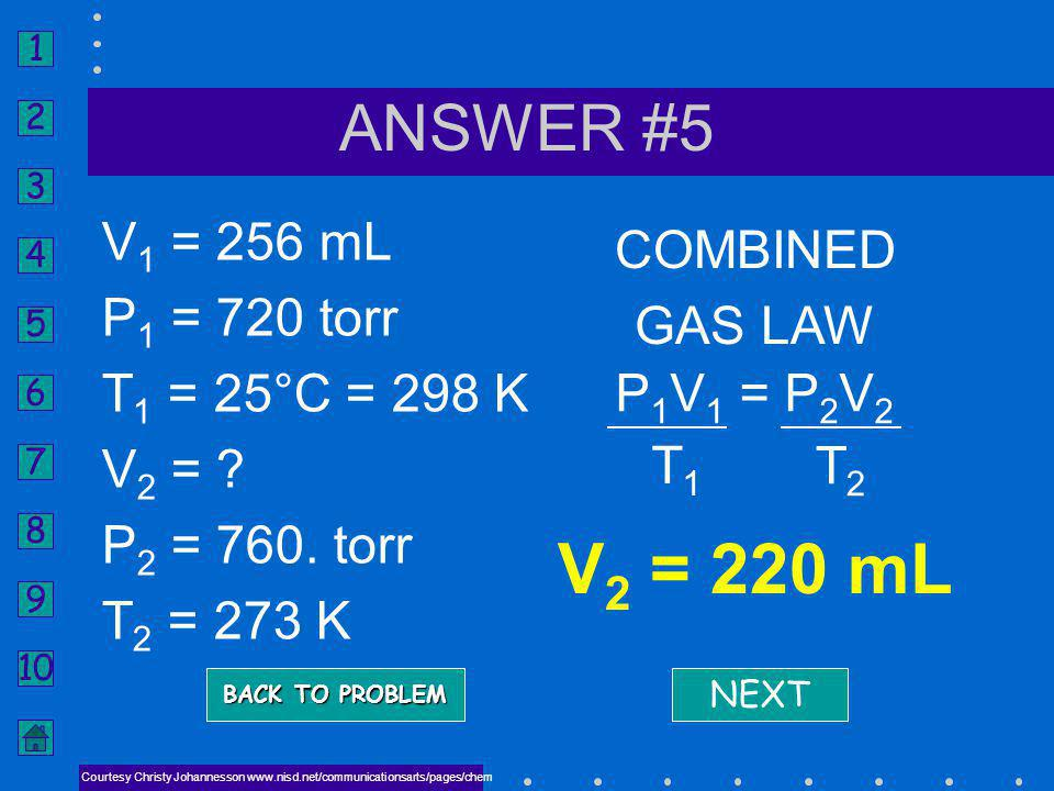 V2 = 220 mL ANSWER #5 V1 = 256 mL P1 = 720 torr T1 = 25°C = 298 K