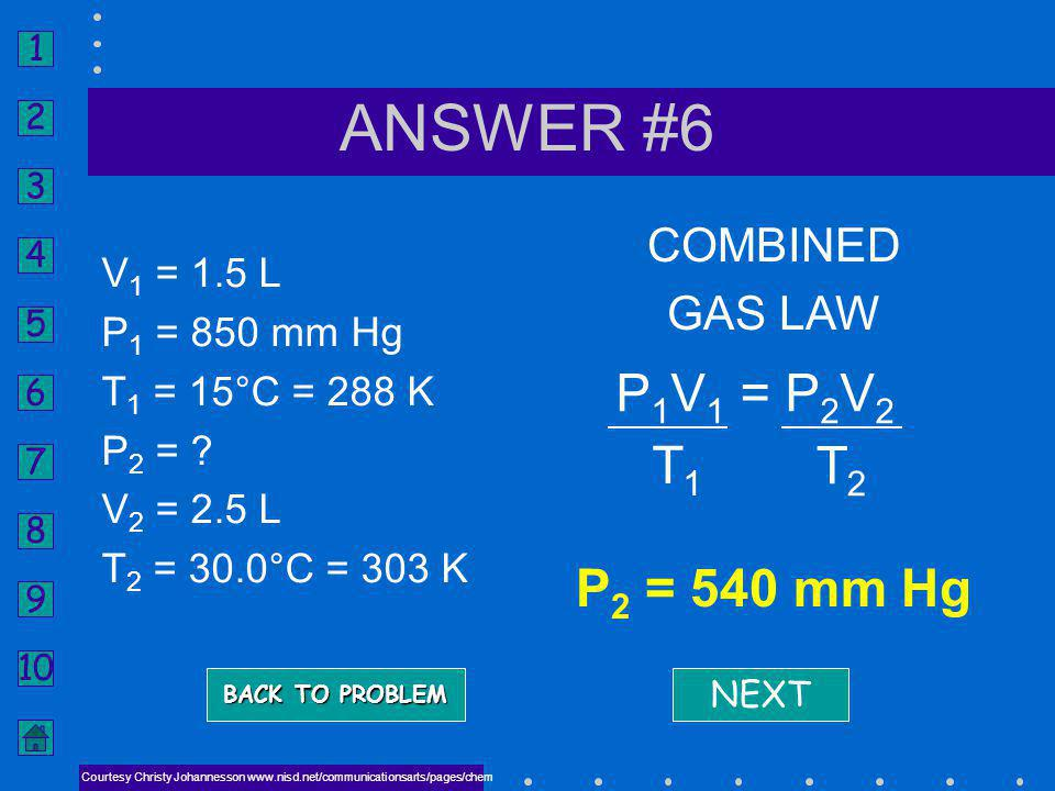 ANSWER #6 P2 = 540 mm Hg P1V1 = P2V2 T1 T2 COMBINED GAS LAW V1 = 1.5 L