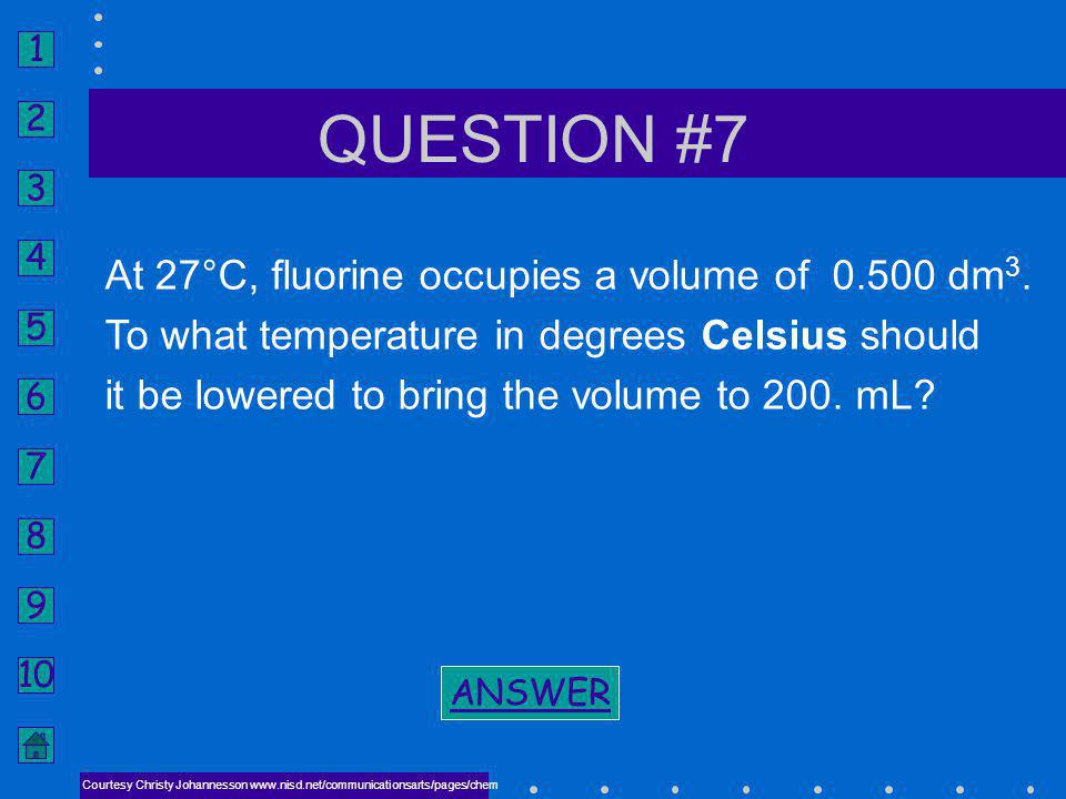 QUESTION #7 At 27°C, fluorine occupies a volume of 0.500 dm3.