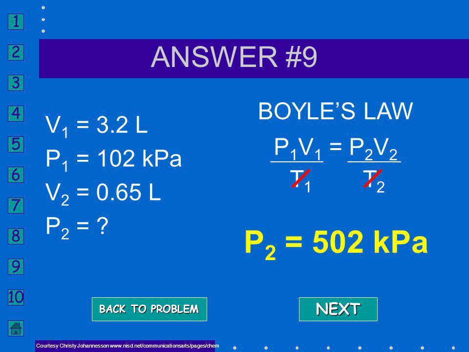 P2 = 502 kPa ANSWER #9 BOYLE'S LAW V1 = 3.2 L P1 = 102 kPa V2 = 0.65 L