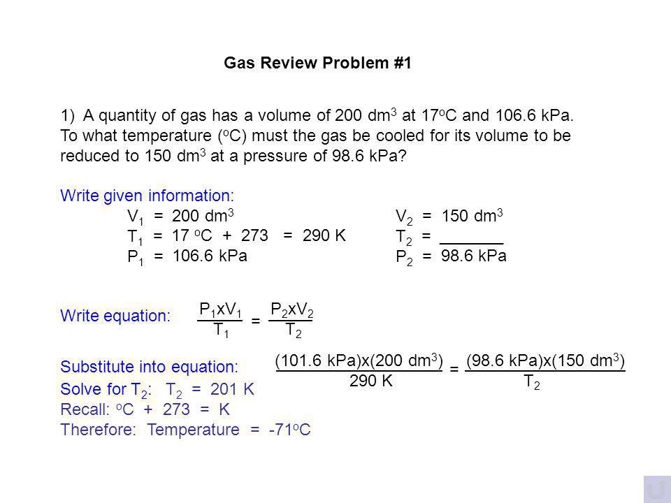 Gas Review Problem #1 1) A quantity of gas has a volume of 200 dm3 at 17oC and 106.6 kPa.