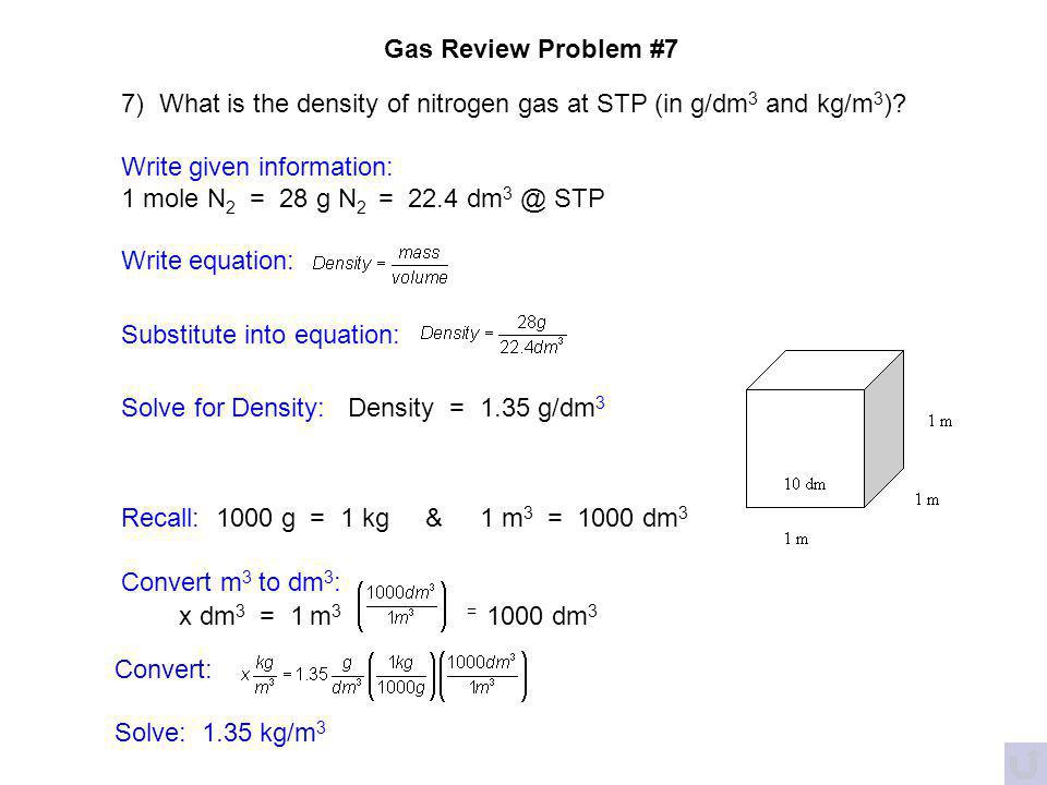 Gas Review Problem #7 7) What is the density of nitrogen gas at STP (in g/dm3 and kg/m3) Write given information: