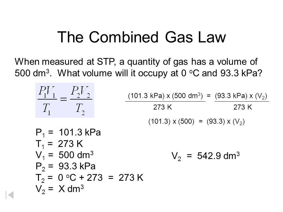 The Combined Gas Law When measured at STP, a quantity of gas has a volume of 500 dm3. What volume will it occupy at 0 oC and 93.3 kPa
