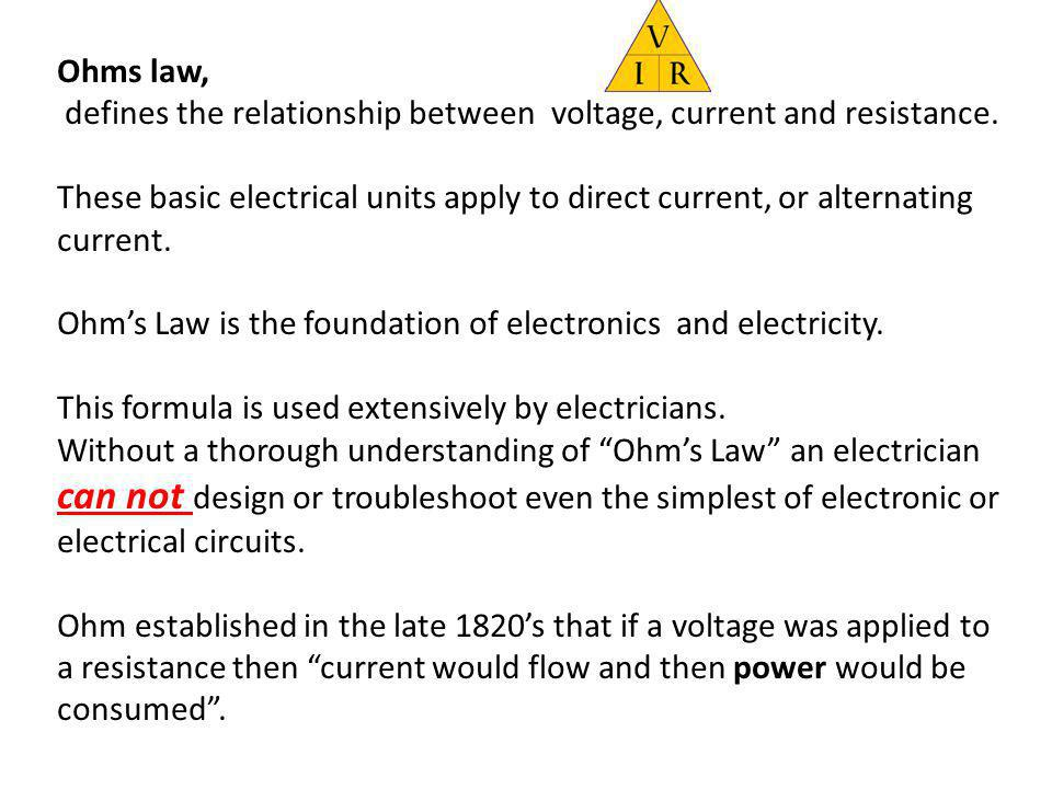 Ohms law, defines the relationship between voltage, current and resistance.