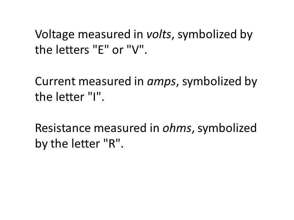 Voltage measured in volts, symbolized by the letters E or V .