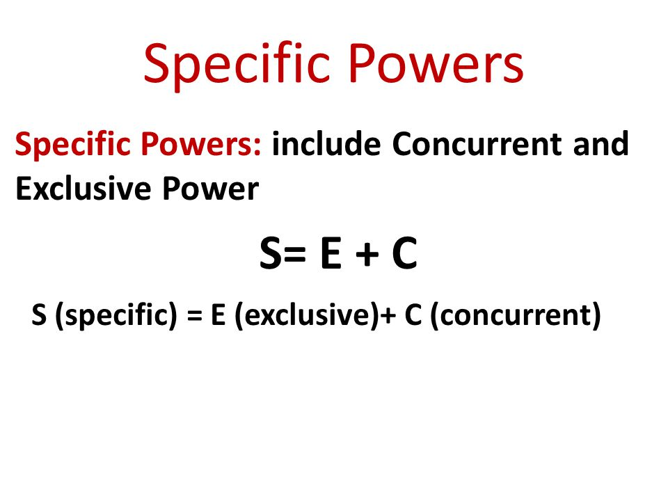Specific Powers Specific Powers: include Concurrent and Exclusive Power.