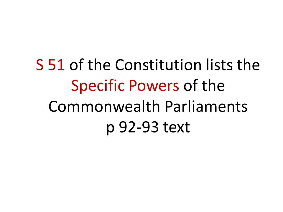 S 51 of the Constitution lists the Specific Powers of the Commonwealth Parliaments