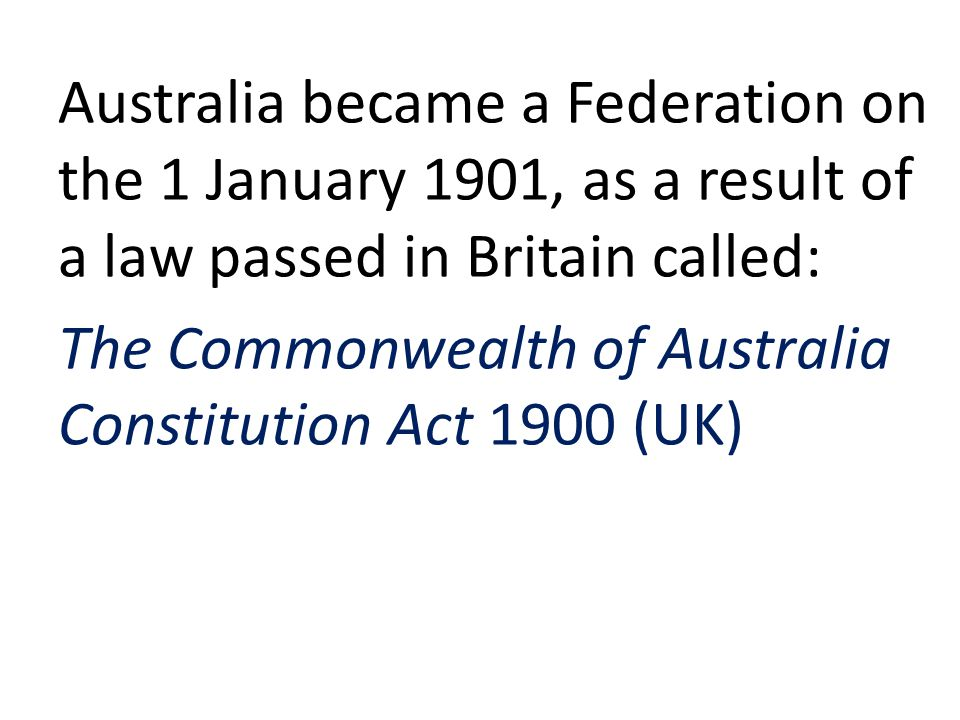 Australia became a Federation on the 1 January 1901, as a result of a law passed in Britain called: The Commonwealth of Australia Constitution Act 1900 (UK)