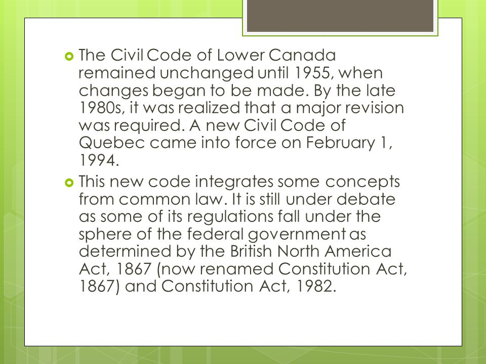 The Civil Code of Lower Canada remained unchanged until 1955, when changes began to be made. By the late 1980s, it was realized that a major revision was required. A new Civil Code of Quebec came into force on February 1, 1994.