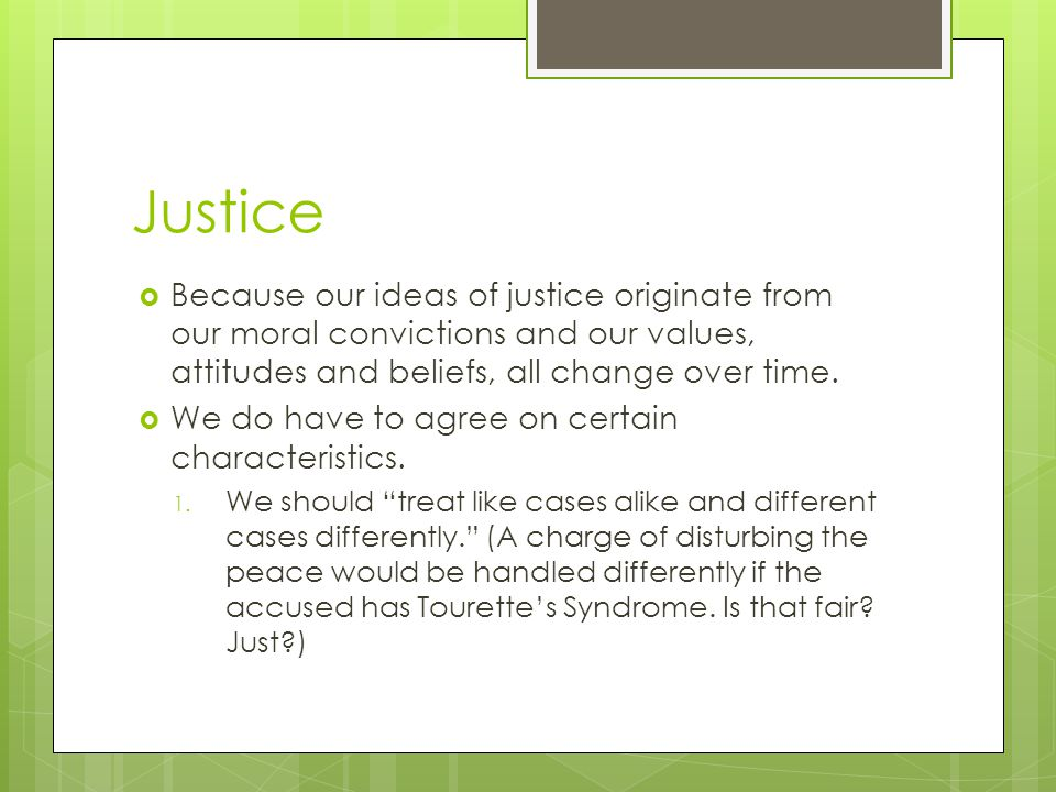 Justice Because our ideas of justice originate from our moral convictions and our values, attitudes and beliefs, all change over time.