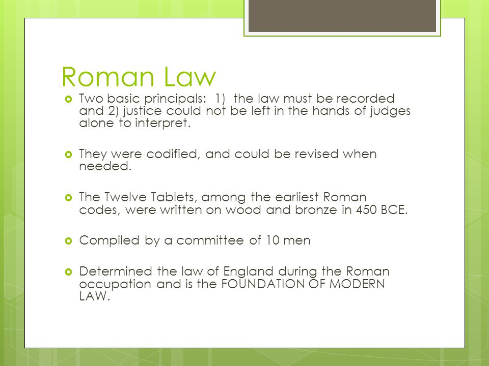 Roman Law Two basic principals: 1) the law must be recorded and 2) justice could not be left in the hands of judges alone to interpret.