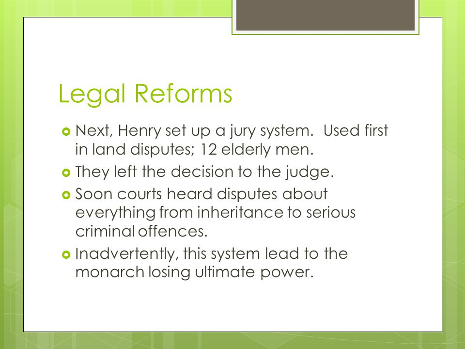 Legal Reforms Next, Henry set up a jury system. Used first in land disputes; 12 elderly men. They left the decision to the judge.