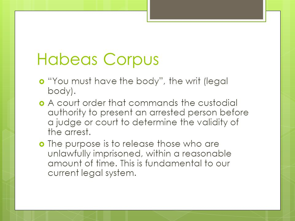 Habeas Corpus You must have the body , the writ (legal body).