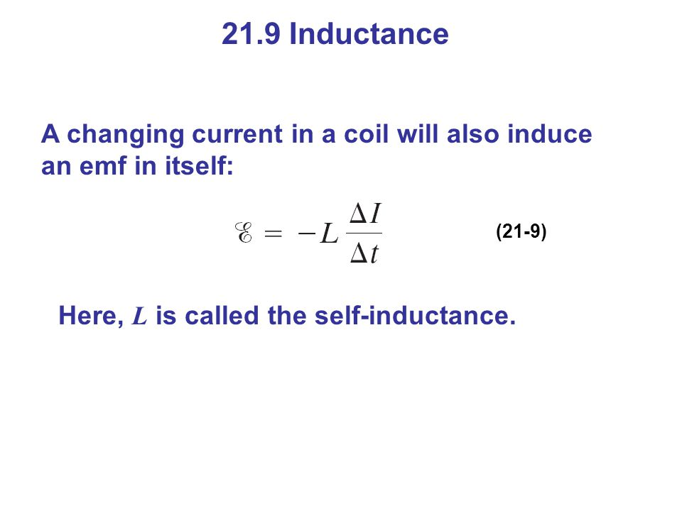 21.9 Inductance A changing current in a coil will also induce an emf in itself: (21-9) Here, L is called the self-inductance.