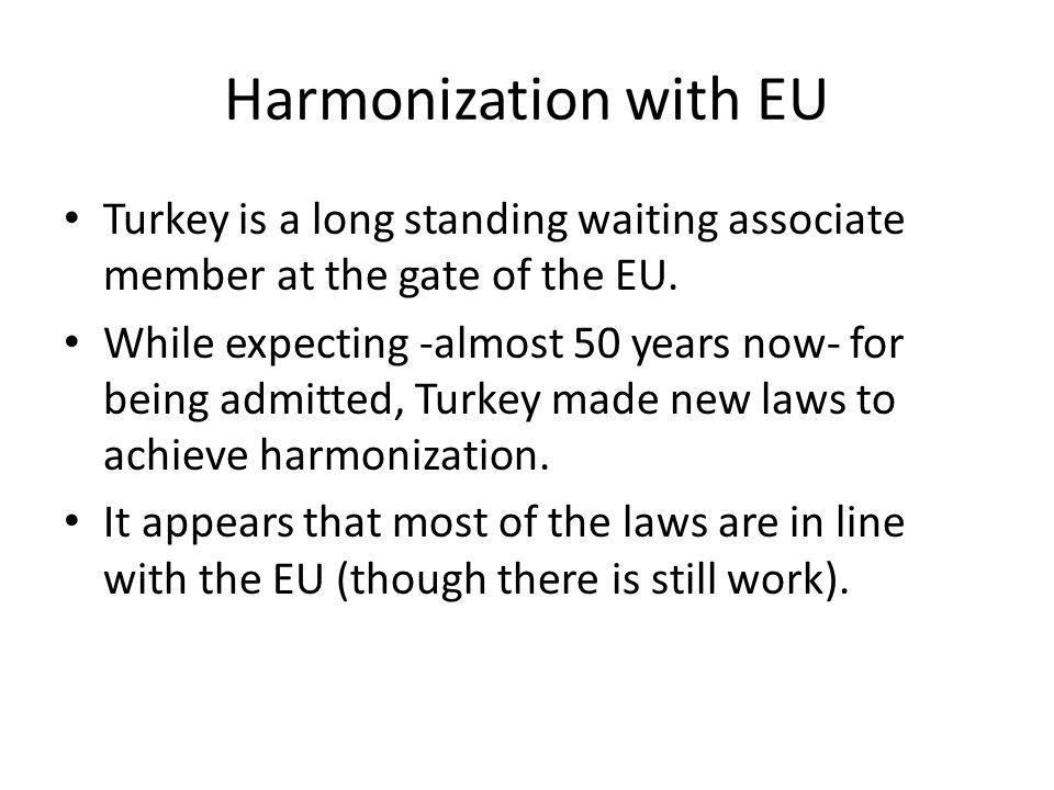 Harmonization with EU Turkey is a long standing waiting associate member at the gate of the EU.