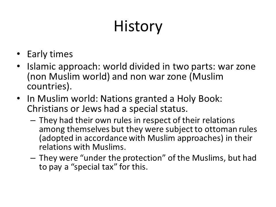 History Early times. Islamic approach: world divided in two parts: war zone (non Muslim world) and non war zone (Muslim countries).