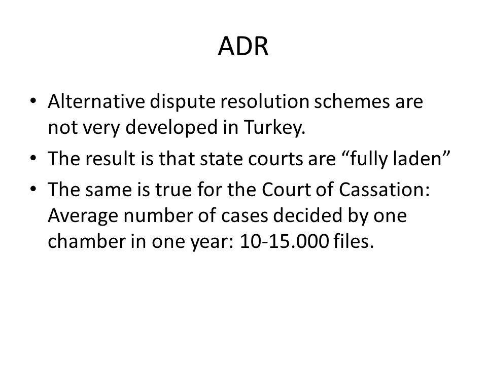 ADR Alternative dispute resolution schemes are not very developed in Turkey. The result is that state courts are fully laden