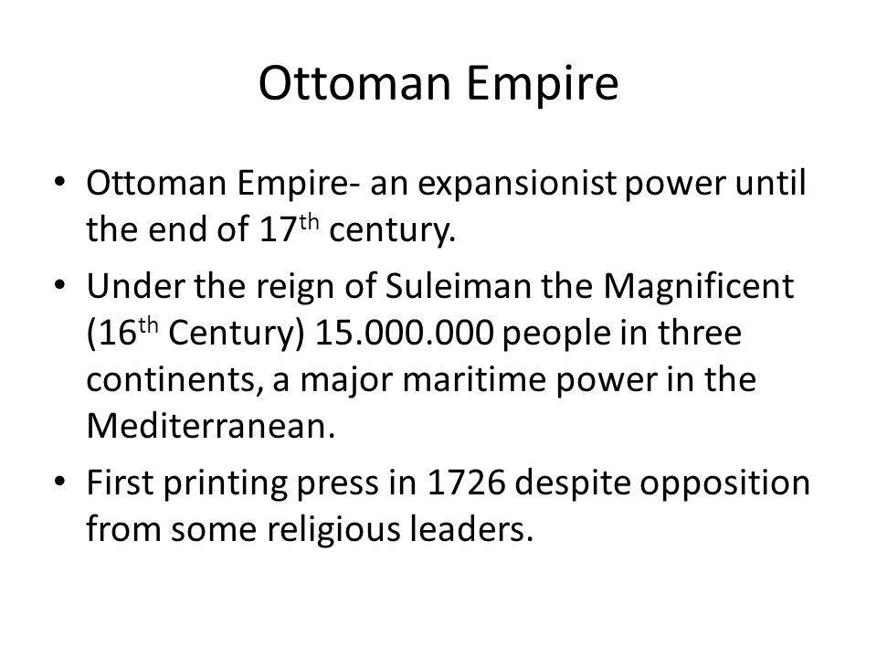 Ottoman Empire Ottoman Empire- an expansionist power until the end of 17th century.