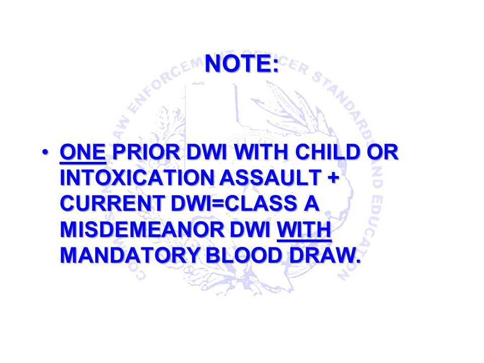 NOTE: ONE PRIOR DWI WITH CHILD OR INTOXICATION ASSAULT + CURRENT DWI=CLASS A MISDEMEANOR DWI WITH MANDATORY BLOOD DRAW.
