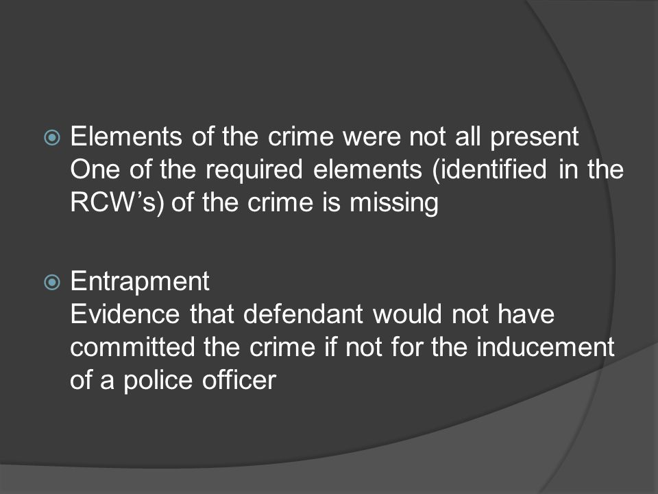 Elements of the crime were not all present One of the required elements (identified in the RCW's) of the crime is missing