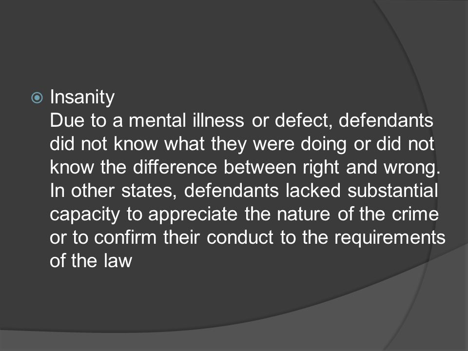 Insanity Due to a mental illness or defect, defendants did not know what they were doing or did not know the difference between right and wrong.