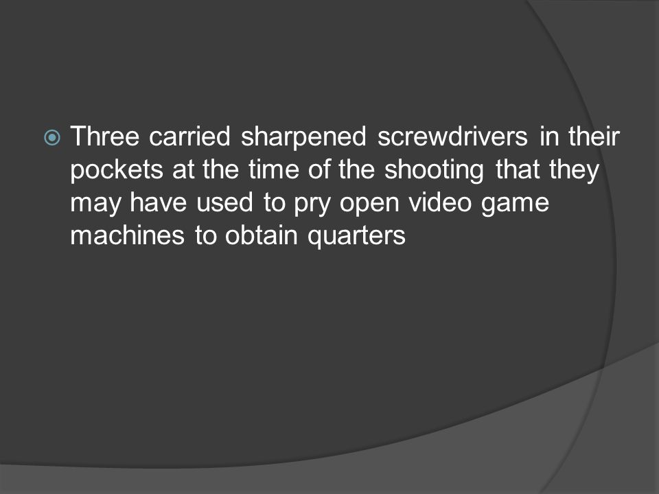 Three carried sharpened screwdrivers in their pockets at the time of the shooting that they may have used to pry open video game machines to obtain quarters