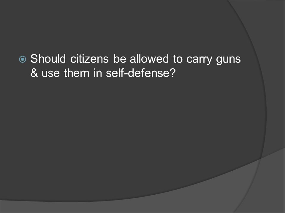 Should citizens be allowed to carry guns & use them in self-defense