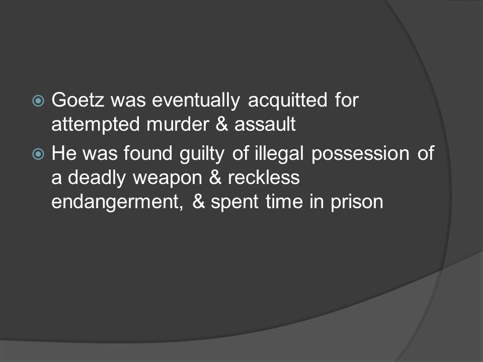 Goetz was eventually acquitted for attempted murder & assault