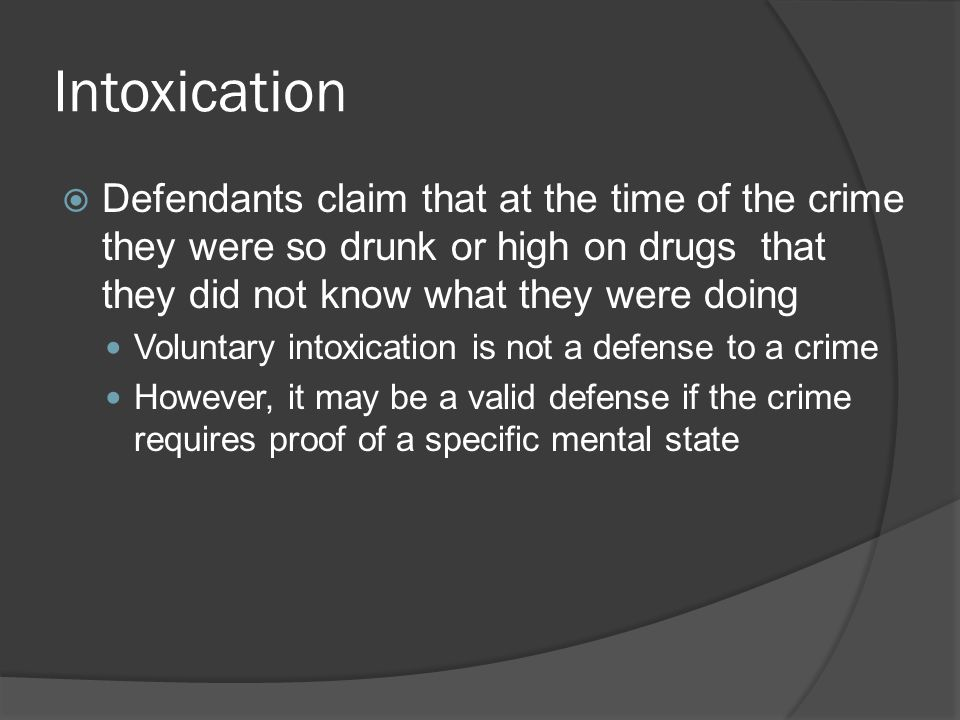 Intoxication Defendants claim that at the time of the crime they were so drunk or high on drugs that they did not know what they were doing.