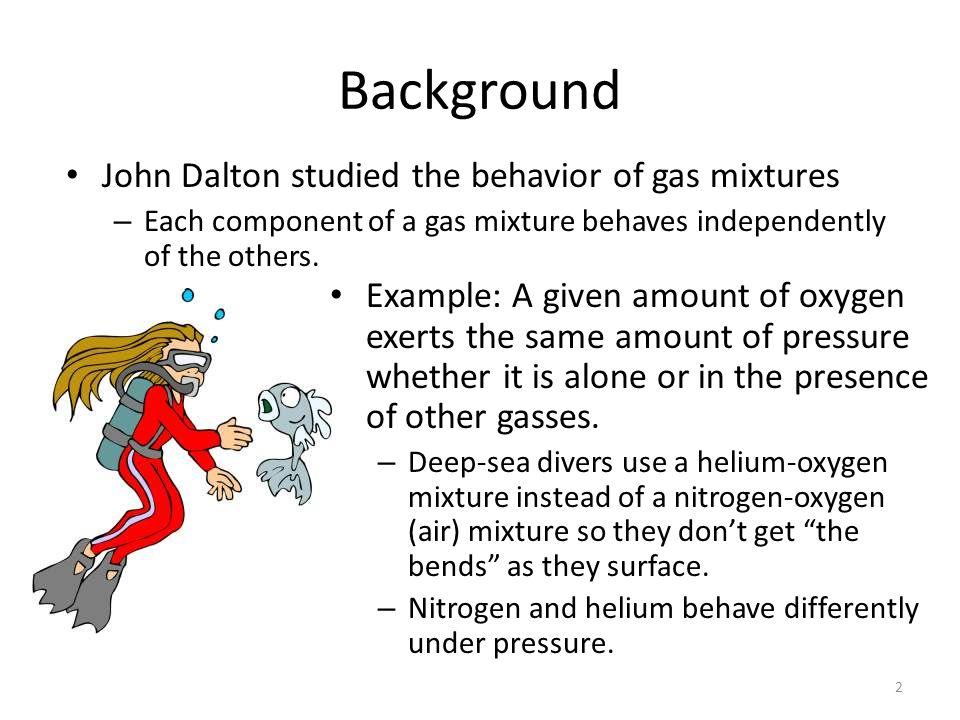 Background John Dalton studied the behavior of gas mixtures