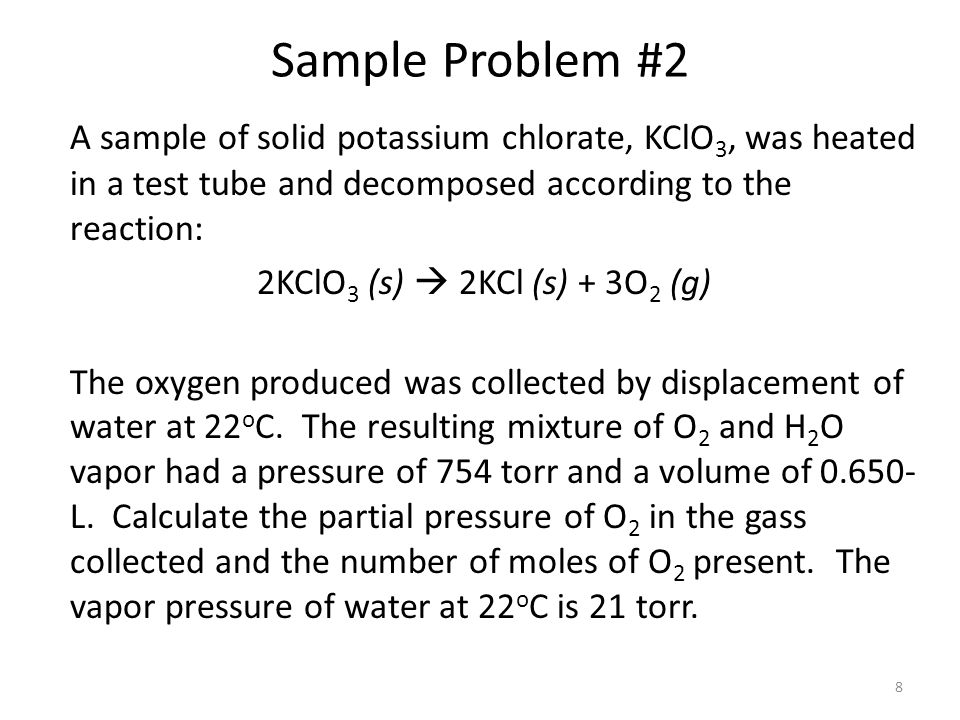 Sample Problem #2 A sample of solid potassium chlorate, KClO3, was heated in a test tube and decomposed according to the reaction: