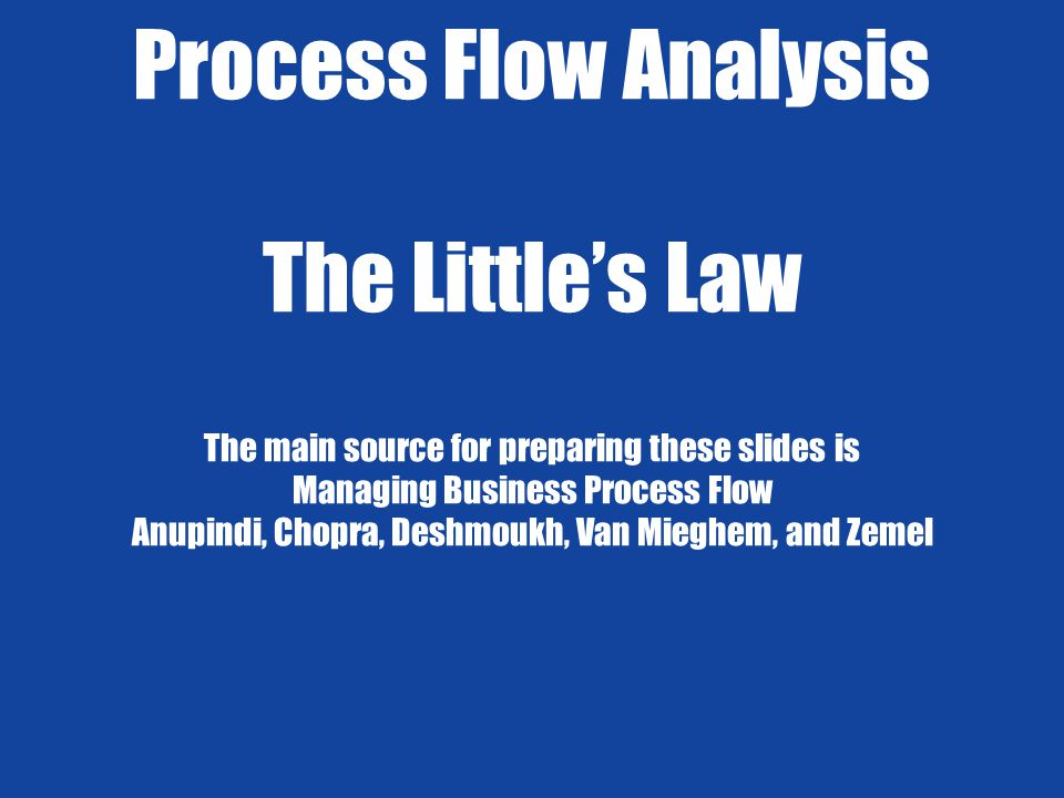 Process Flow Analysis The Little's Law The main source for preparing these slides is Managing Business Process Flow Anupindi, Chopra, Deshmoukh, Van Mieghem, and Zemel