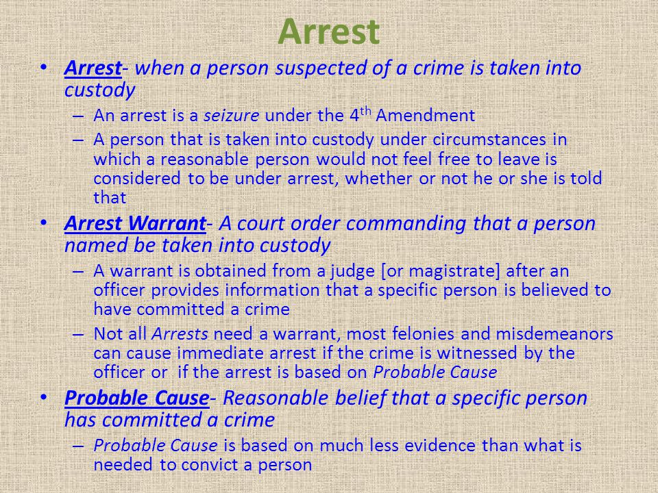 Arrest Arrest- when a person suspected of a crime is taken into custody. An arrest is a seizure under the 4th Amendment.