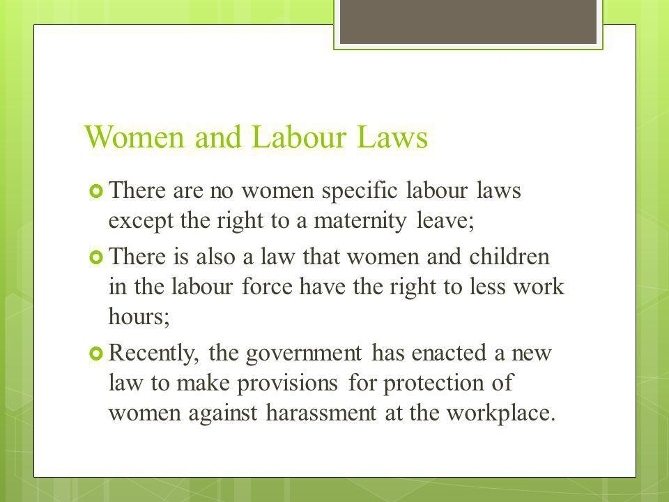 Women and Labour Laws There are no women specific labour laws except the right to a maternity leave;