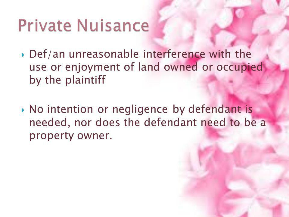Private Nuisance Def/an unreasonable interference with the use or enjoyment of land owned or occupied by the plaintiff.