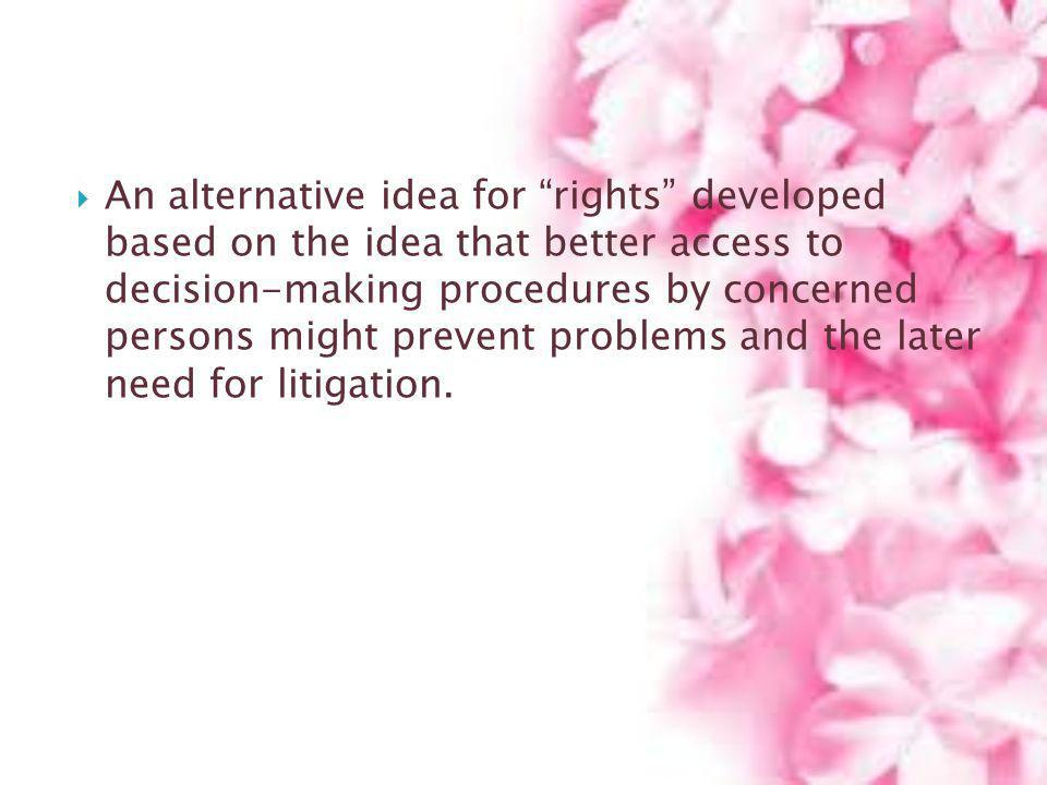 An alternative idea for rights developed based on the idea that better access to decision-making procedures by concerned persons might prevent problems and the later need for litigation.