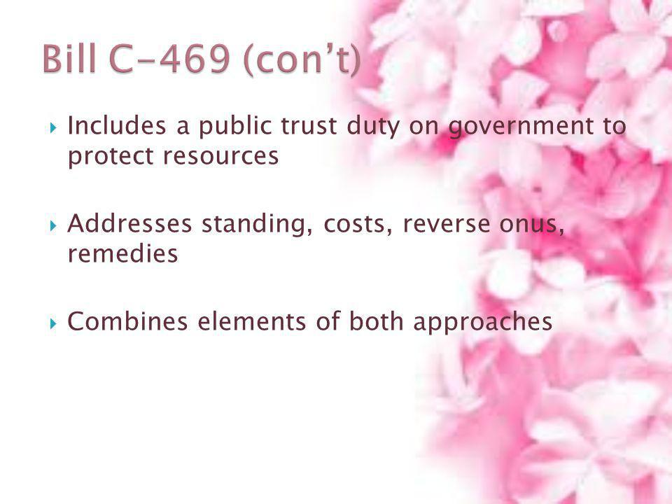 Bill C-469 (con't) Includes a public trust duty on government to protect resources. Addresses standing, costs, reverse onus, remedies.