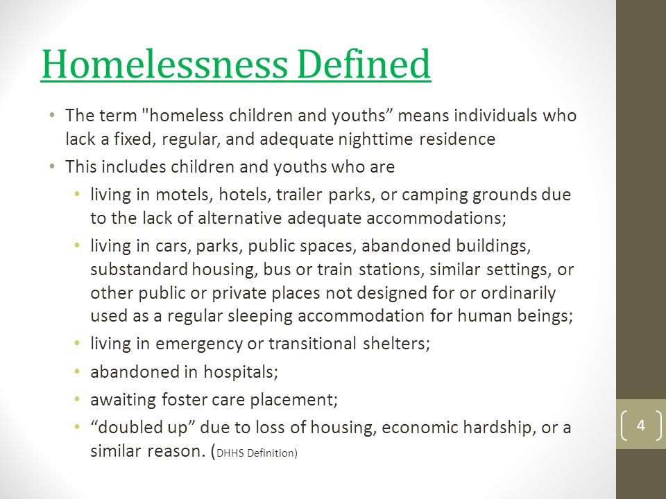 Homelessness Defined The term homeless children and youths means individuals who lack a fixed, regular, and adequate nighttime residence.