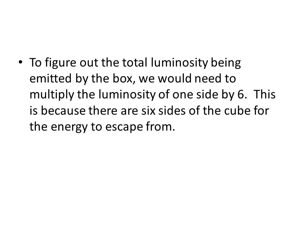 To figure out the total luminosity being emitted by the box, we would need to multiply the luminosity of one side by 6.