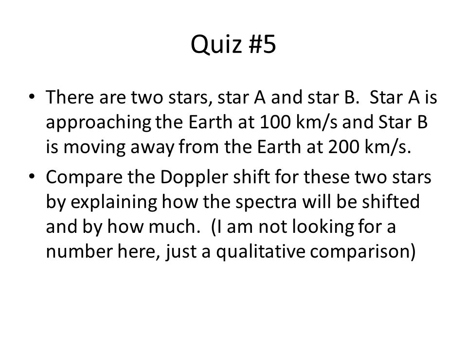 Quiz #5 There are two stars, star A and star B. Star A is approaching the Earth at 100 km/s and Star B is moving away from the Earth at 200 km/s.