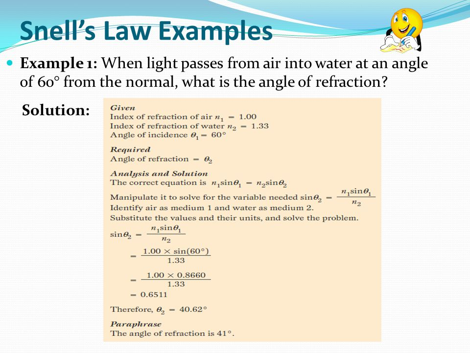 Snell's Law Examples Example 1: When light passes from air into water at an angle of 60° from the normal, what is the angle of refraction
