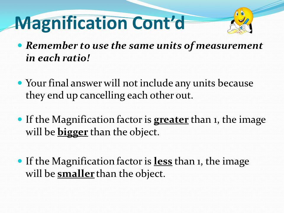 Magnification Cont'd Remember to use the same units of measurement in each ratio!