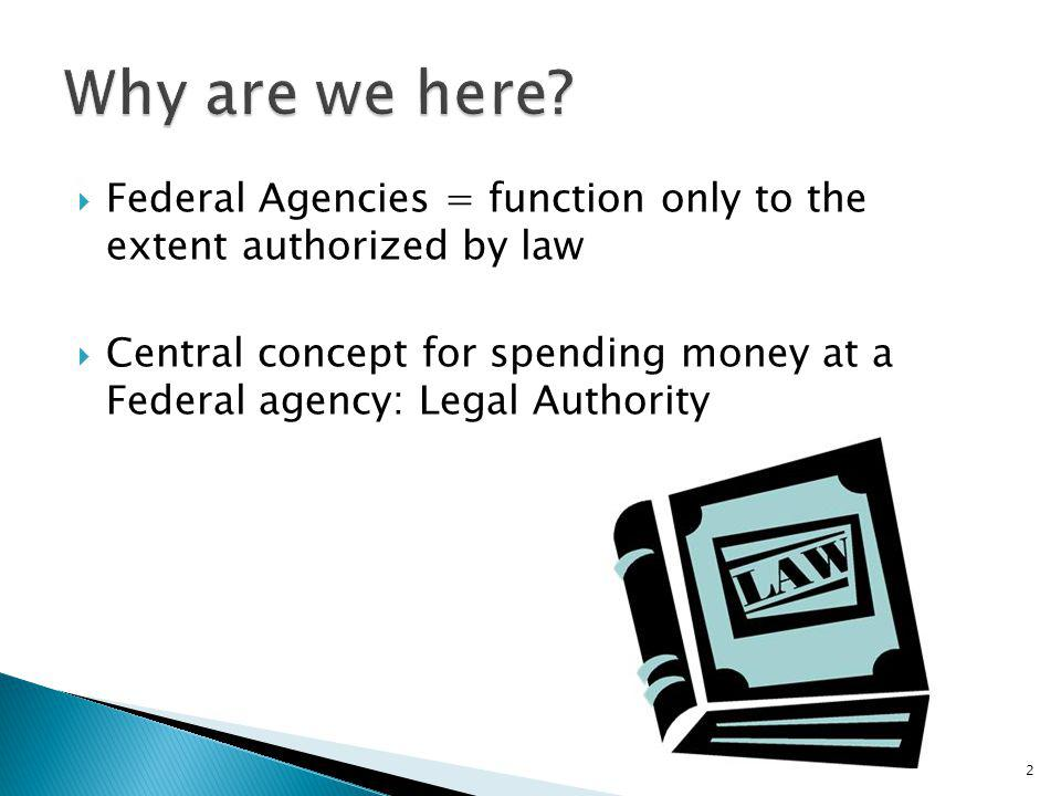 Why are we here Federal Agencies = function only to the extent authorized by law.