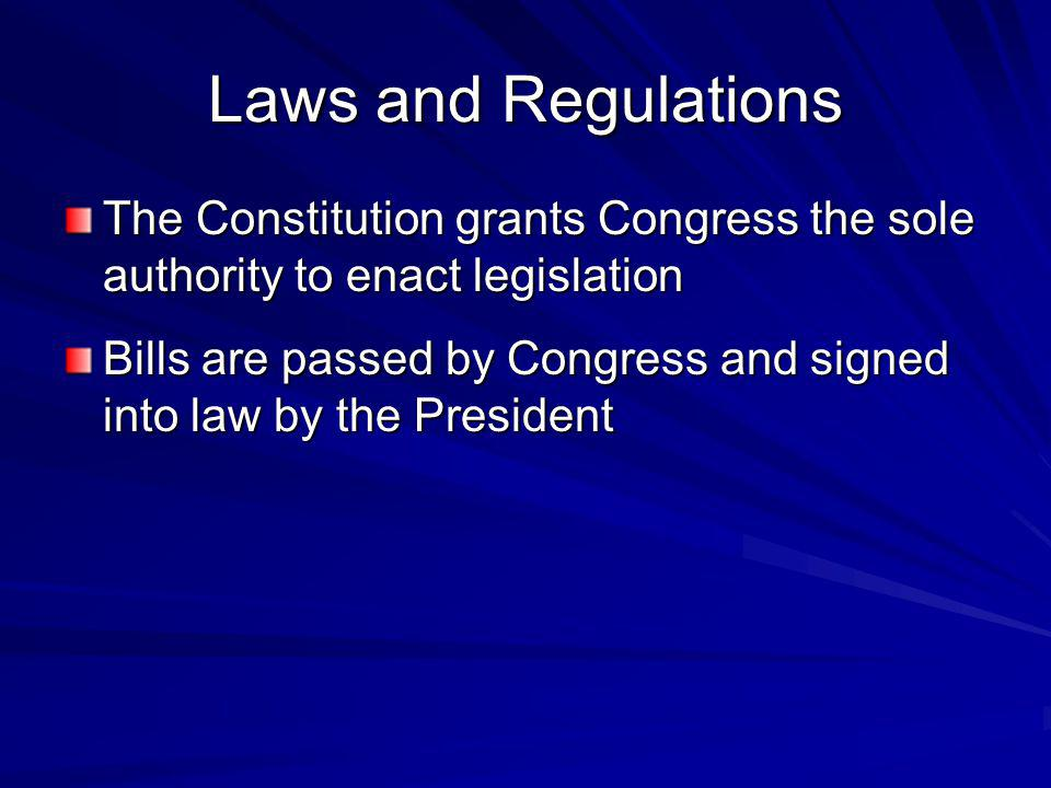Laws and Regulations The Constitution grants Congress the sole authority to enact legislation.