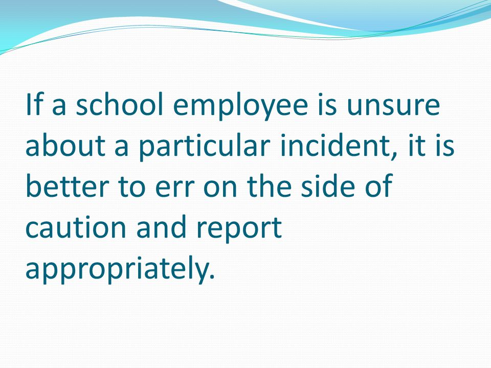 If a school employee is unsure about a particular incident, it is better to err on the side of caution and report appropriately.