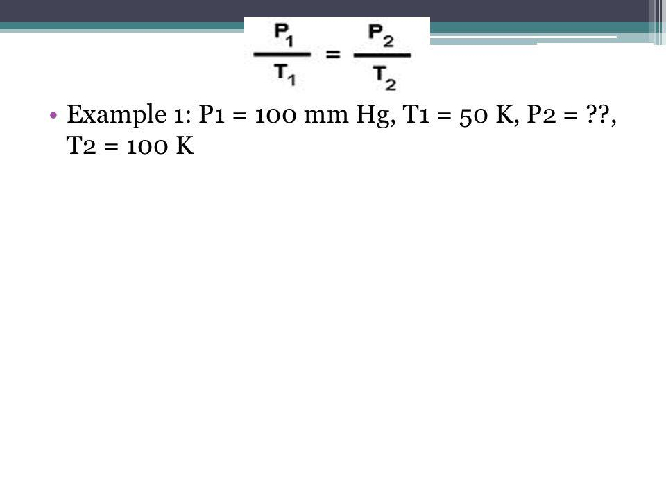 Example 1: P1 = 100 mm Hg, T1 = 50 K, P2 = , T2 = 100 K