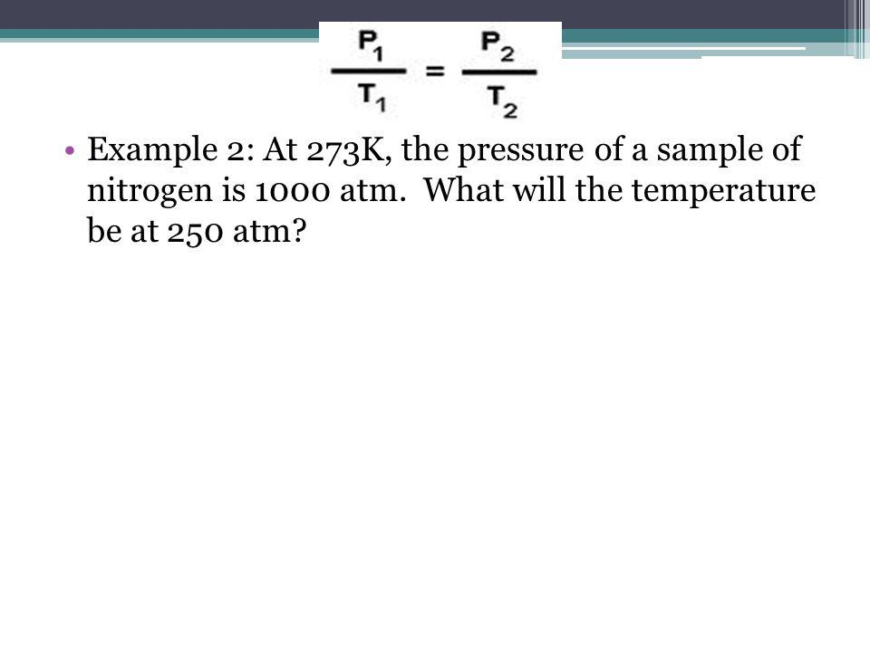Example 2: At 273K, the pressure of a sample of nitrogen is 1000 atm