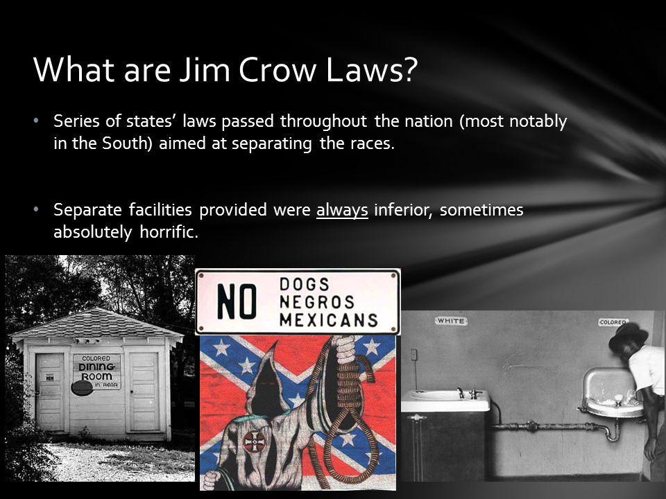What are Jim Crow Laws Series of states' laws passed throughout the nation (most notably in the South) aimed at separating the races.