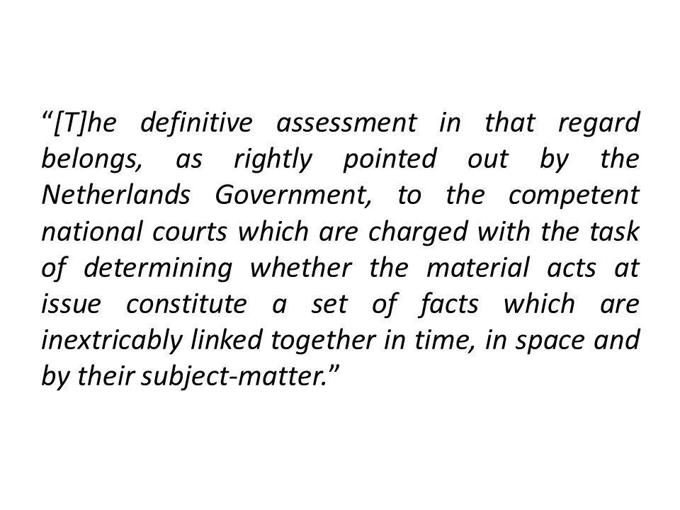 [T]he definitive assessment in that regard belongs, as rightly pointed out by the Netherlands Government, to the competent national courts which are charged with the task of determining whether the material acts at issue constitute a set of facts which are inextricably linked together in time, in space and by their subject-matter.