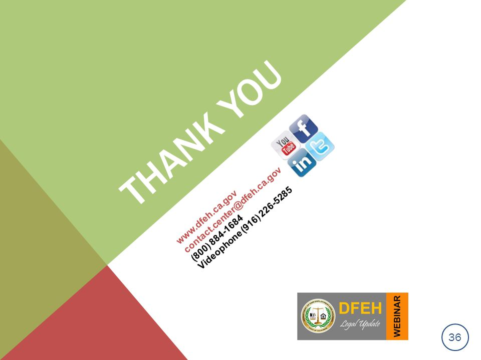 Thank you www.dfeh.ca.gov contact.center@dfeh.ca.gov (800) 884-1684 Videophone (916) 226-5285